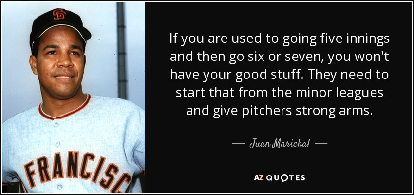 If you are used to going five innings and then go six or seven, you won't have your good stuff. They need to start that from the minor leagues and give pitchers strong arms. - Juan Marichal