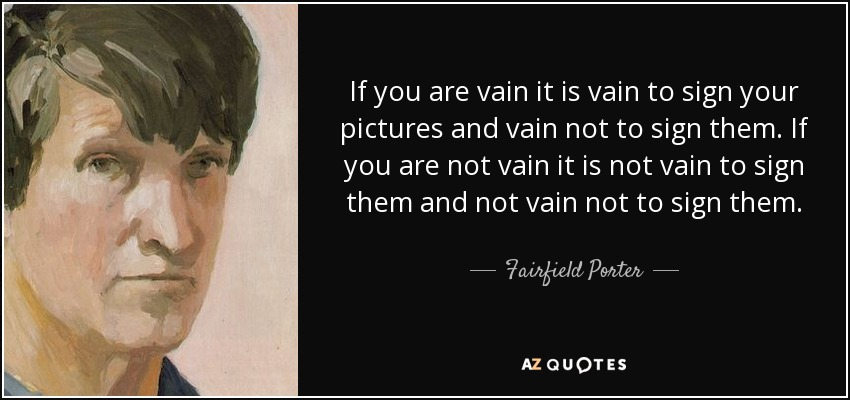 If you are vain it is vain to sign your pictures and vain not to sign them. If you are not vain it is not vain to sign them and not vain not to sign them. - Fairfield Porter