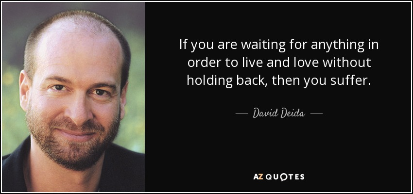 If you are waiting for anything in order to live and love without holding back, then you suffer. - David Deida