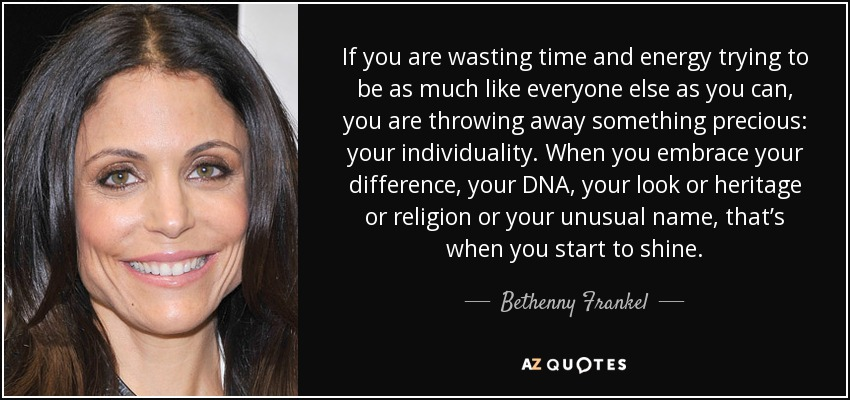 If you are wasting time and energy trying to be as much like everyone else as you can, you are throwing away something precious: your individuality. When you embrace your difference, your DNA, your look or heritage or religion or your unusual name, that's when you start to shine. - Bethenny Frankel