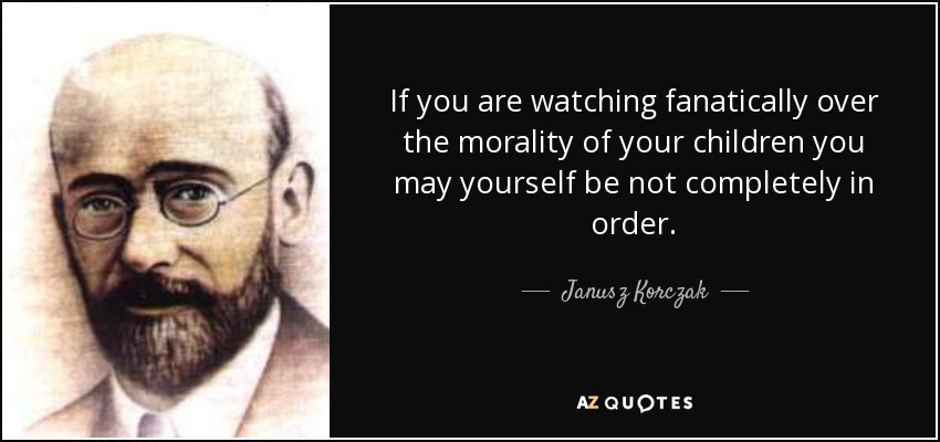 If you are watching fanatically over the morality of your children you may yourself be not completely in order. - Janusz Korczak