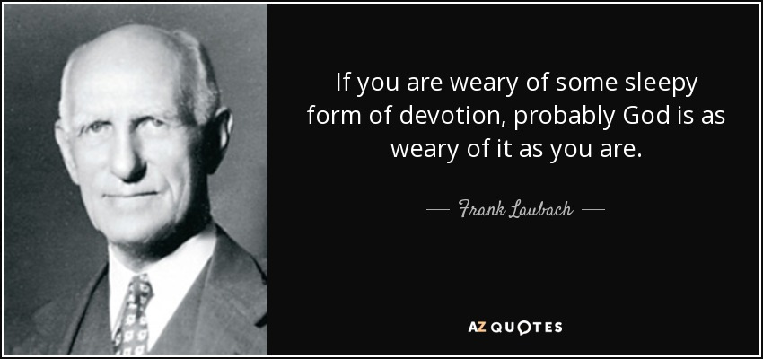 If you are weary of some sleepy form of devotion, probably God is as weary of it as you are. - Frank Laubach
