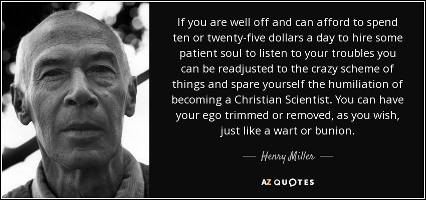If you are well off and can afford to spend ten or twenty-five dollars a day to hire some patient soul to listen to your troubles you can be readjusted to the crazy scheme of things and spare yourself the humiliation of becoming a Christian Scientist. You can have your ego trimmed or removed, as you wish, just like a wart or bunion. - Henry Miller