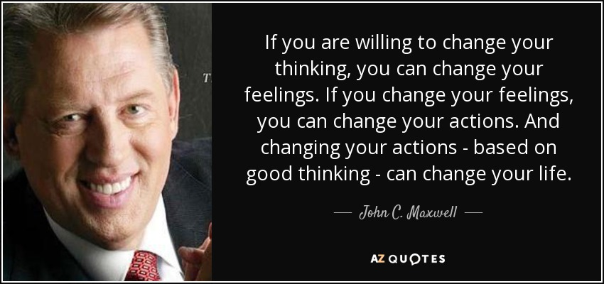 If you are willing to change your thinking, you can change your feelings. If you change your feelings, you can change your actions. And changing your actions - based on good thinking - can change your life. - John C. Maxwell