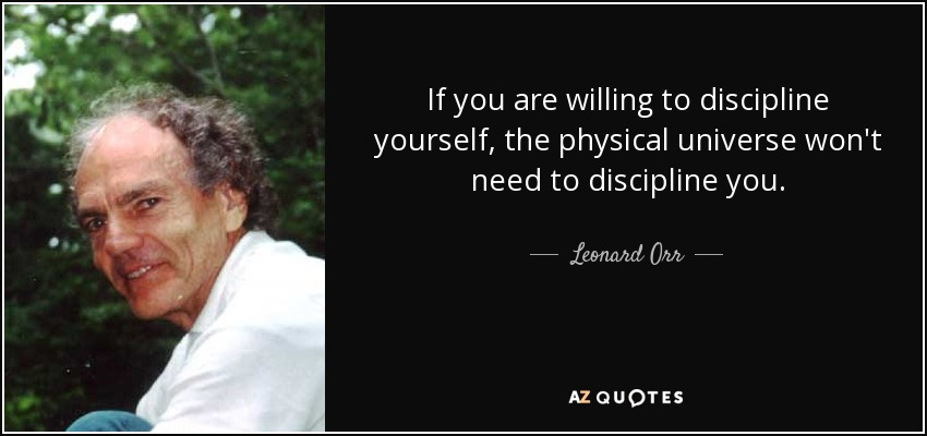 If you are willing to discipline yourself, the physical universe won't need to discipline you. - Leonard Orr
