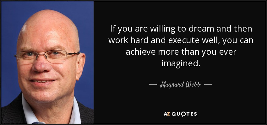If you are willing to dream and then work hard and execute well, you can achieve more than you ever imagined. - Maynard Webb