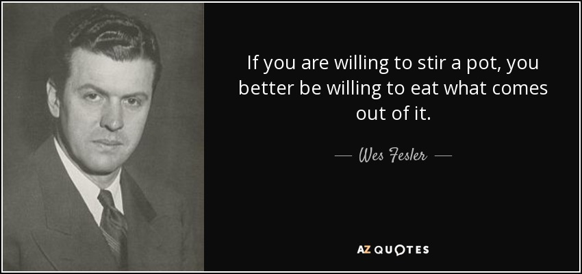 If you are willing to stir a pot, you better be willing to eat what comes out of it. - Wes Fesler