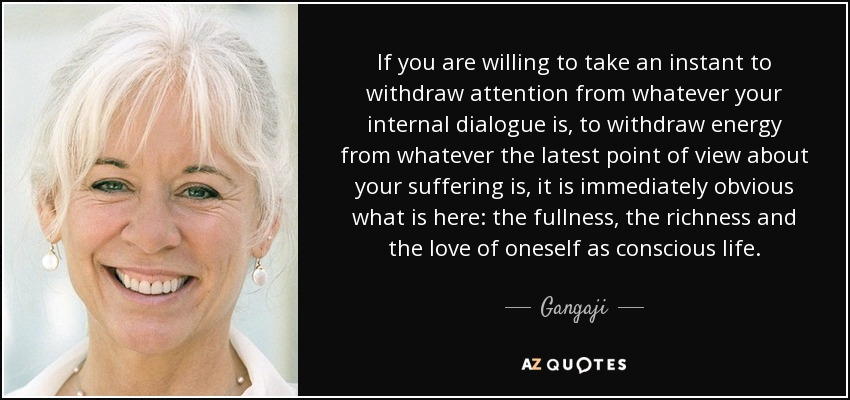 If you are willing to take an instant to withdraw attention from whatever your internal dialogue is, to withdraw energy from whatever the latest point of view about your suffering is, it is immediately obvious what is here: the fullness, the richness and the love of oneself as conscious life. - Gangaji