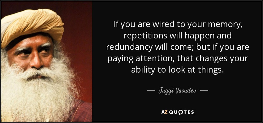 If you are wired to your memory, repetitions will happen and redundancy will come; but if you are paying attention, that changes your ability to look at things. - Jaggi Vasudev