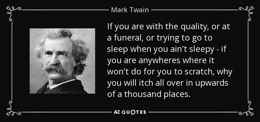 If you are with the quality, or at a funeral, or trying to go to sleep when you ain't sleepy - if you are anywheres where it won't do for you to scratch, why you will itch all over in upwards of a thousand places. - Mark Twain