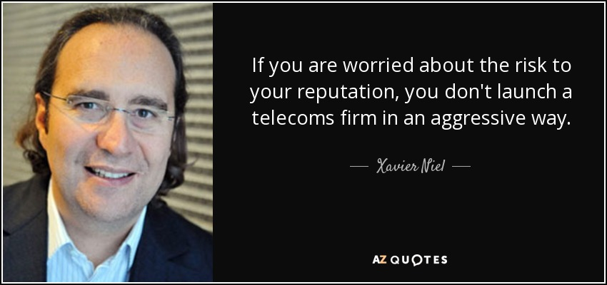 If you are worried about the risk to your reputation, you don't launch a telecoms firm in an aggressive way. - Xavier Niel