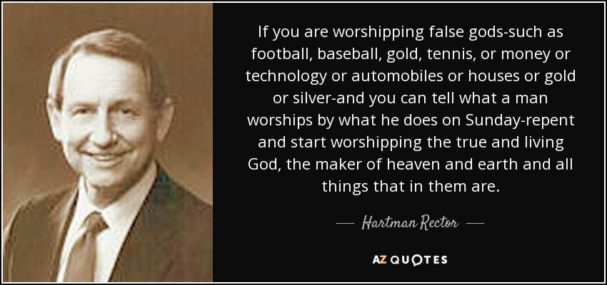 If you are worshipping false gods-such as football, baseball, gold, tennis, or money or technology or automobiles or houses or gold or silver-and you can tell what a man worships by what he does on Sunday-repent and start worshipping the true and living God, the maker of heaven and earth and all things that in them are. - Hartman Rector, Jr.