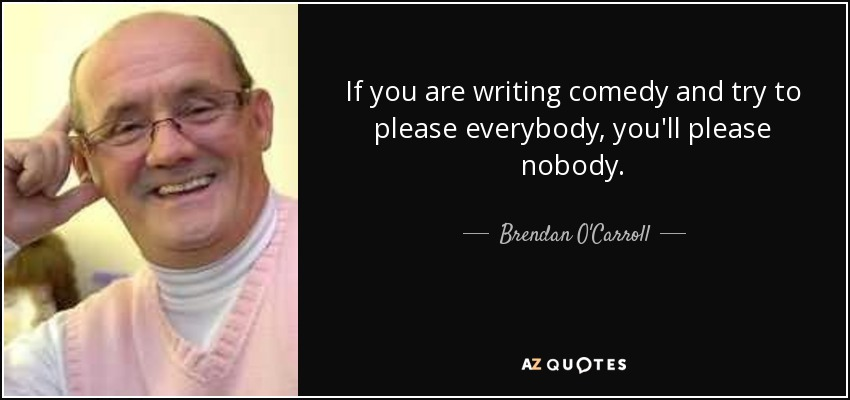 If you are writing comedy and try to please everybody, you'll please nobody. - Brendan O'Carroll