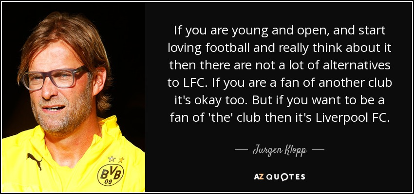If you are young and open, and start loving football and really think about it then there are not a lot of alternatives to LFC. If you are a fan of another club it's okay too. But if you want to be a fan of 'the' club then it's Liverpool FC. - Jurgen Klopp
