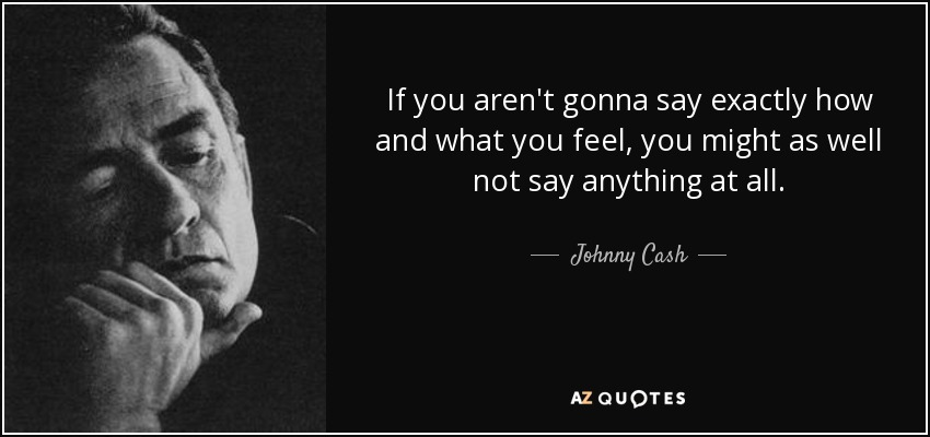 If you aren't gonna say exactly how and what you feel, you might as well not say anything at all. - Johnny Cash