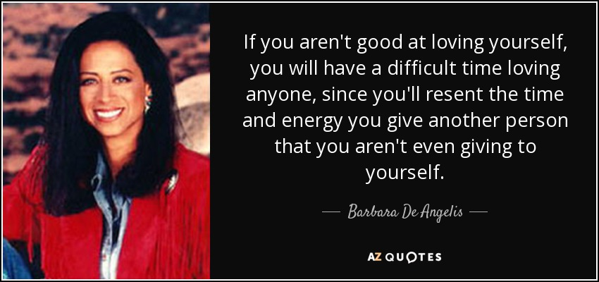If you aren't good at loving yourself, you will have a difficult time loving anyone, since you'll resent the time and energy you give another person that you aren't even giving to yourself. - Barbara De Angelis