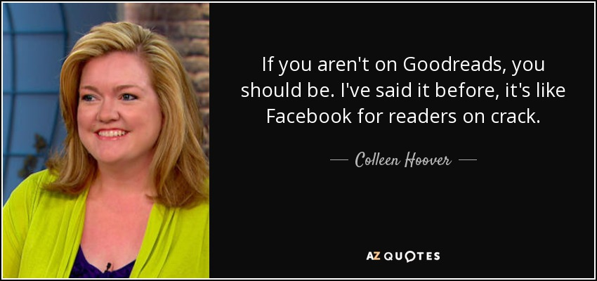 If you aren't on Goodreads, you should be. I've said it before, it's like Facebook for readers on crack. - Colleen Hoover