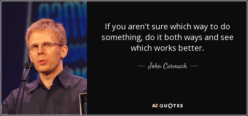 If you aren't sure which way to do something, do it both ways and see which works better. - John Carmack