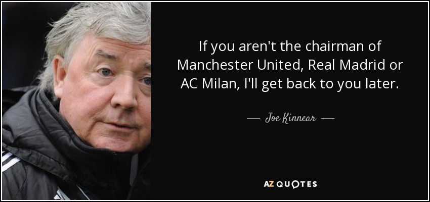 If you aren't the chairman of Manchester United, Real Madrid or AC Milan, I'll get back to you later. - Joe Kinnear