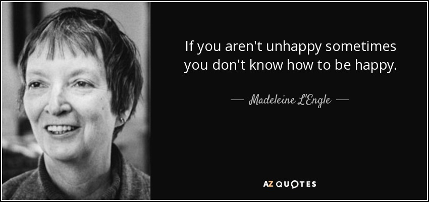 If you aren't unhappy sometimes you don't know how to be happy. - Madeleine L'Engle