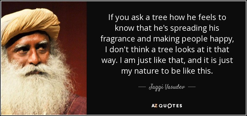 If you ask a tree how he feels to know that he's spreading his fragrance and making people happy, I don't think a tree looks at it that way. I am just like that, and it is just my nature to be like this. - Jaggi Vasudev