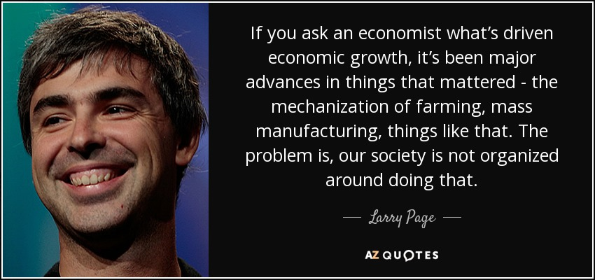 If you ask an economist what's driven economic growth, it's been major advances in things that mattered - the mechanization of farming, mass manufacturing, things like that. The problem is, our society is not organized around doing that. - Larry Page