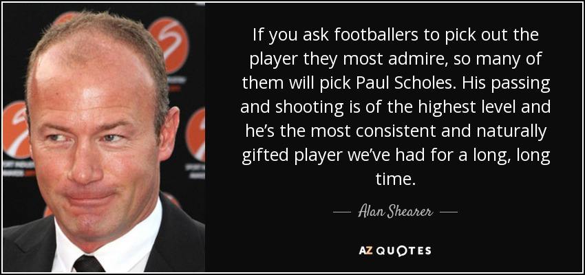 If you ask footballers to pick out the player they most admire, so many of them will pick Paul Scholes. His passing and shooting is of the highest level and he's the most consistent and naturally gifted player we've had for a long, long time. - Alan Shearer
