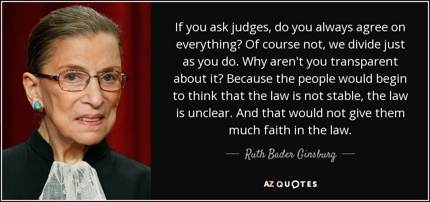 If you ask judges, do you always agree on everything? Of course not, we divide just as you do. Why aren't you transparent about it? Because the people would begin to think that the law is not stable, the law is unclear. And that would not give them much faith in the law. - Ruth Bader Ginsburg
