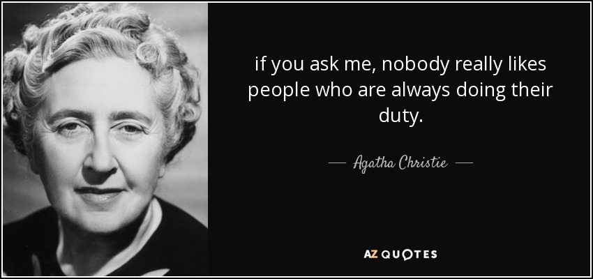 if you ask me, nobody really likes people who are always doing their duty. - Agatha Christie
