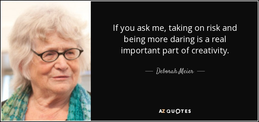 If you ask me, taking on risk and being more daring is a real important part of creativity. - Deborah Meier