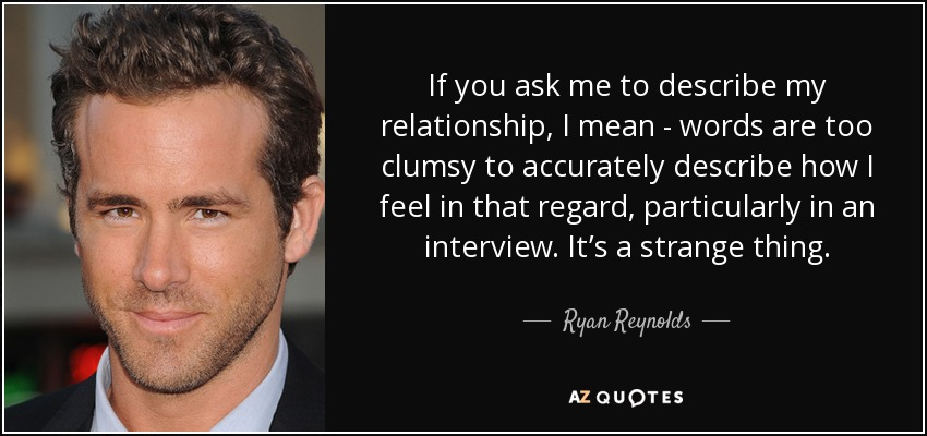 If you ask me to describe my relationship, I mean - words are too clumsy to accurately describe how I feel in that regard, particularly in an interview. It's a strange thing. - Ryan Reynolds