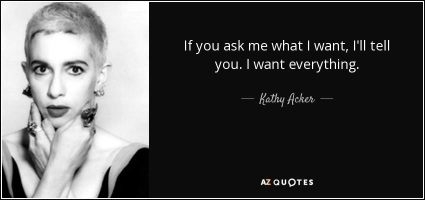 If you ask me what I want, I'll tell you. I want everything. - Kathy Acker
