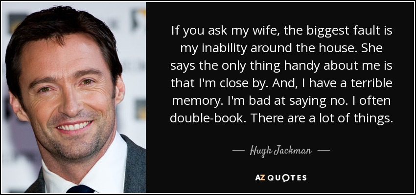If you ask my wife, the biggest fault is my inability around the house. She says the only thing handy about me is that I'm close by. And, I have a terrible memory. I'm bad at saying no. I often double-book. There are a lot of things. - Hugh Jackman