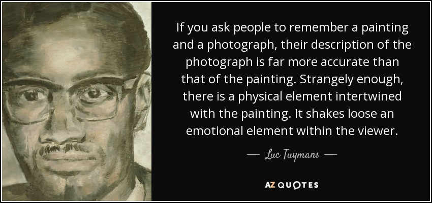 If you ask people to remember a painting and a photograph, their description of the photograph is far more accurate than that of the painting. Strangely enough, there is a physical element intertwined with the painting. It shakes loose an emotional element within the viewer. - Luc Tuymans