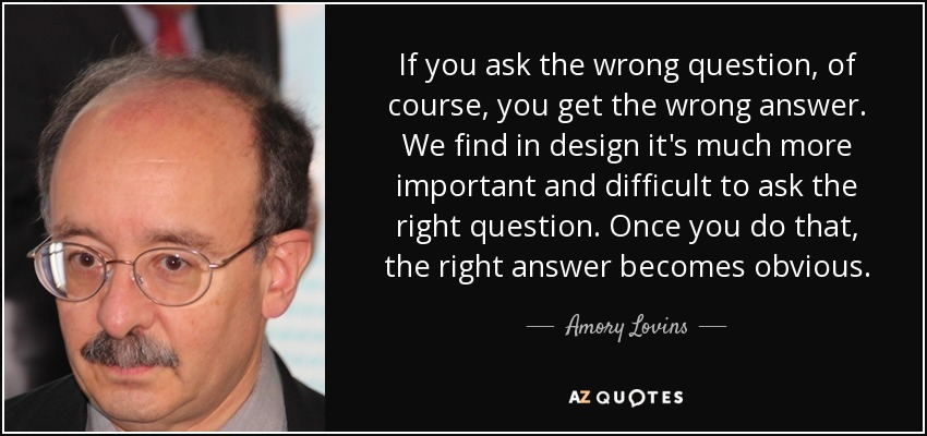 If you ask the wrong question, of course, you get the wrong answer. We find in design it's much more important and difficult to ask the right question. Once you do that, the right answer becomes obvious. - Amory Lovins