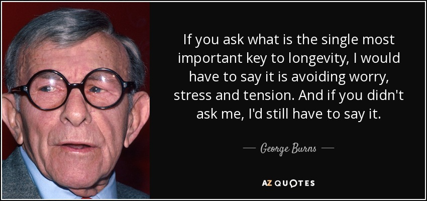 If you ask what is the single most important key to longevity, I would have to say it is avoiding worry, stress and tension. And if you didn't ask me, I'd still have to say it. - George Burns