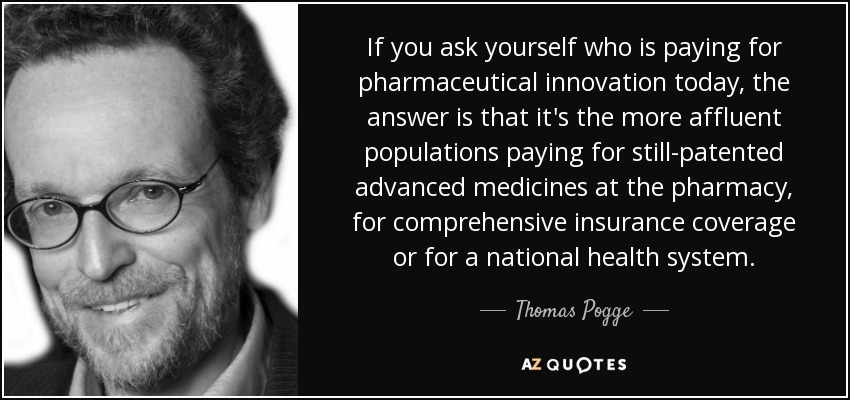 If you ask yourself who is paying for pharmaceutical innovation today, the answer is that it's the more affluent populations paying for still-patented advanced medicines at the pharmacy, for comprehensive insurance coverage or for a national health system. - Thomas Pogge