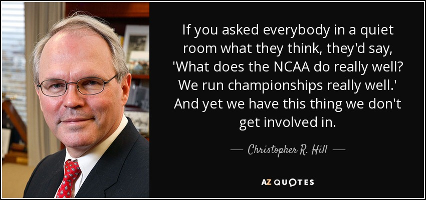 If you asked everybody in a quiet room what they think, they'd say, 'What does the NCAA do really well? We run championships really well.' And yet we have this thing we don't get involved in. - Christopher R. Hill