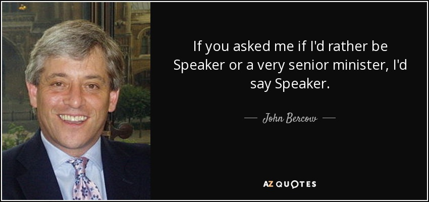If you asked me if I'd rather be Speaker or a very senior minister, I'd say Speaker. - John Bercow