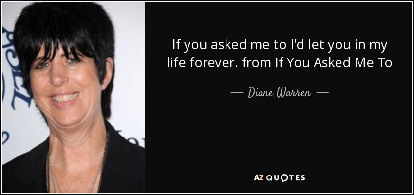 If you asked me to I'd let you in my life forever. from If You Asked Me To - Diane Warren
