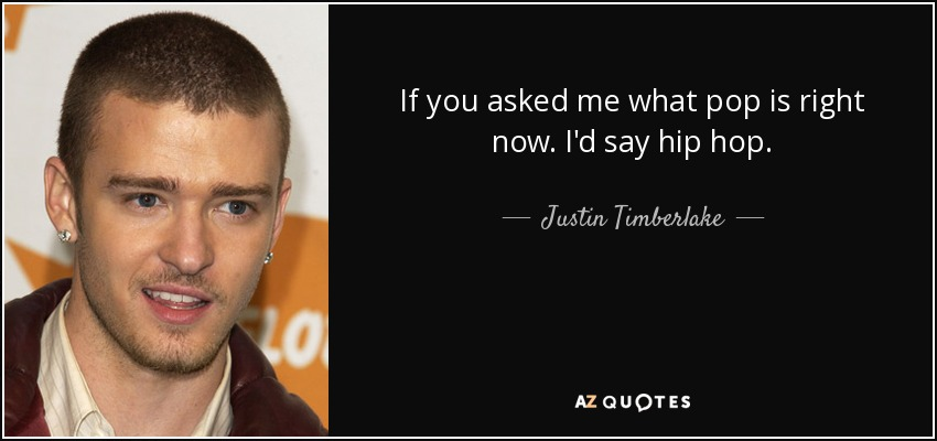 If you asked me what pop is right now. I'd say hip hop. - Justin Timberlake