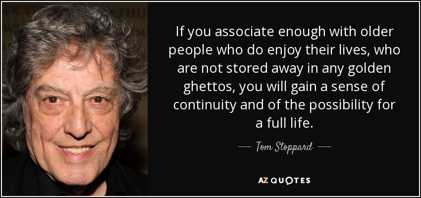 If you associate enough with older people who do enjoy their lives, who are not stored away in any golden ghettos, you will gain a sense of continuity and of the possibility for a full life. - Tom Stoppard