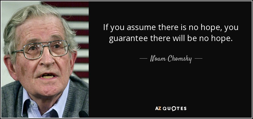 If you assume there is no hope, you guarantee there will be no hope. - Noam Chomsky