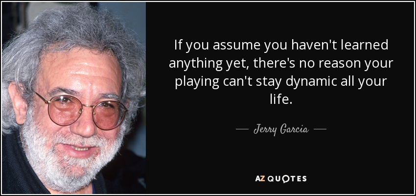 If you assume you haven't learned anything yet, there's no reason your playing can't stay dynamic all your life. - Jerry Garcia