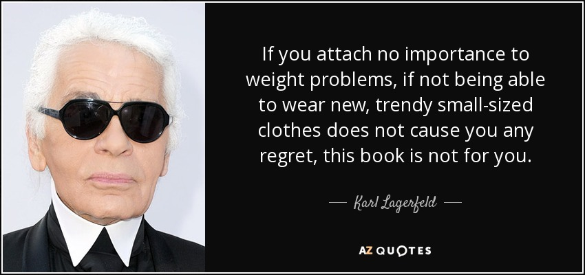 If you attach no importance to weight problems, if not being able to wear new, trendy small-sized clothes does not cause you any regret, this book is not for you. - Karl Lagerfeld
