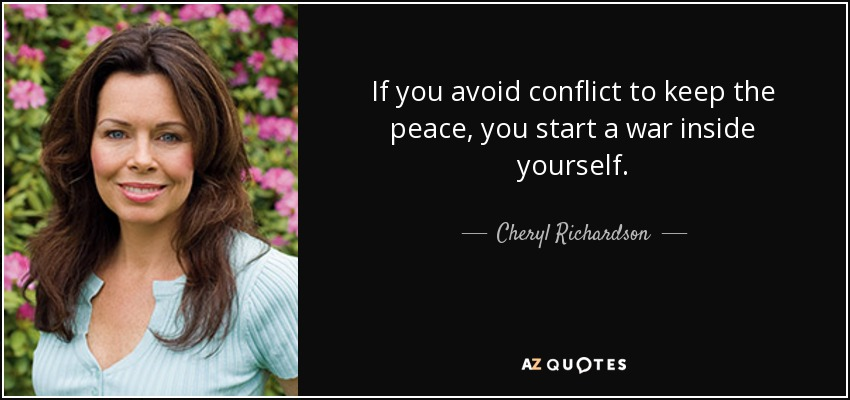 If you avoid conflict to keep the peace, you start a war inside yourself. - Cheryl Richardson