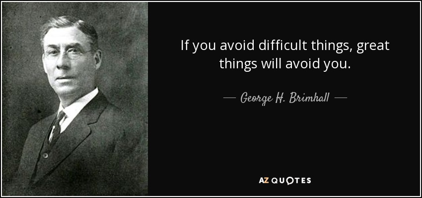 If you avoid difficult things, great things will avoid you. - George H. Brimhall