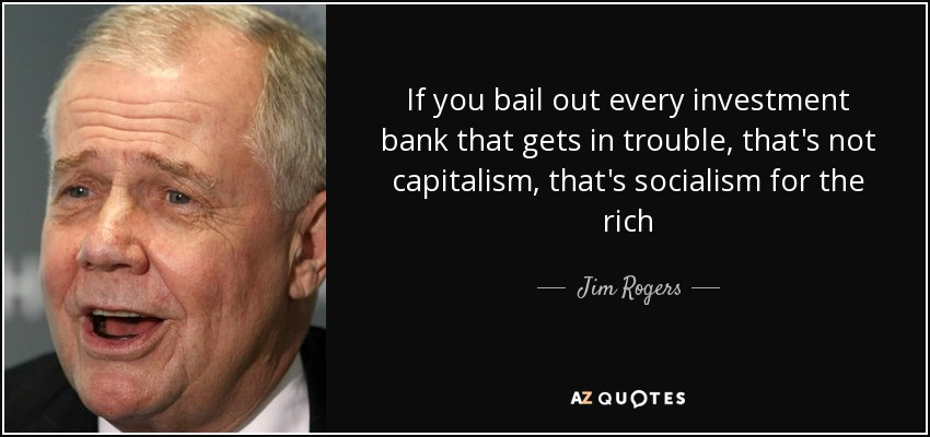 If you bail out every investment bank that gets in trouble, that's not capitalism, that's socialism for the rich - Jim Rogers