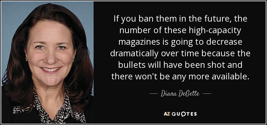 If you ban them in the future, the number of these high-capacity magazines is going to decrease dramatically over time because the bullets will have been shot and there won't be any more available. - Diana DeGette