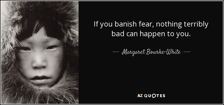 If you banish fear, nothing terribly bad can happen to you. - Margaret Bourke-White